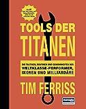 Tools der Titanen: Die Taktiken, Routinen und Gewohnheiten der Weltklasse-Performer, Ikonen und...