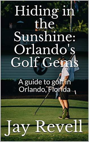 Hiding in the Sunshine: Orlando's Golf Gems: A guide to golf in Orlando, Florida (English Edition)