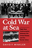 Cold War at Sea: High-Seas Confrontation Between the United States and the Soviet Union