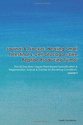Journal & Tracker: Healing Small Intestinal L-Cell Glucagon-Like Peptide Producing Tumor: The 30 Day Raw Vegan Plant-Based Detoxification & ... & Tracker for Reversing Conditions. Journal 2
