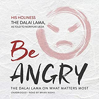 Be Angry     The Dalai Lama on What Matters Most              By:                                                                                                                                 His Holiness the Dalai Lama,                                                                                        Noriyuki Ueda - contributor                               Narrated by:                                                                                                                                 Brian Nishii                      Length: 3 hrs and 58 mins     9 ratings     Overall 3.4