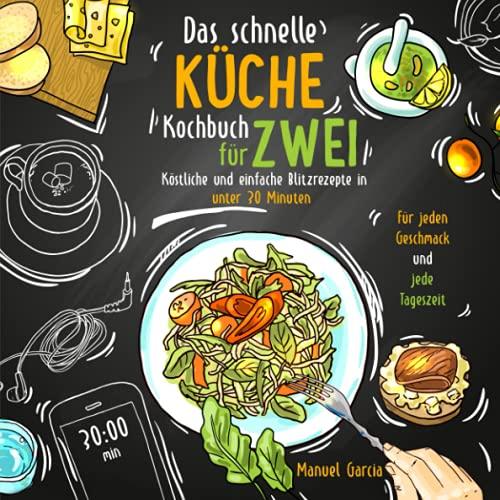 Das schnelle Küche Kochbuch für Zwei - köstliche und einfache Blitzrezepte in unter 30 Minuten. Für jeden Geschmack und jede Tageszeit. Inkl. Nährwertangaben und Meal Prep Ratgeber.