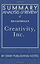 Summary, Analysis, and Review of Ed Catmull's Creativity, Inc.: Overcoming the Unseen Forces that Stand in the Way of True...