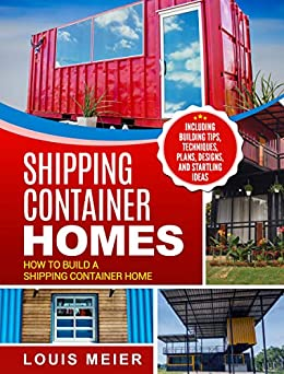 Shipping Container Homes: How to Build a Shipping Container Home - Including Building Tips, Techniques, Plans, Designs, and Startling Ideas by [Louis Meier]