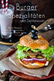 Burger: Hamburger Cheeseburger: Burger Spezialitäten und Delikatessen - Ideale Rezepte zum Selber...