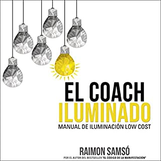 El Coach Iluminado: Manual de iluminación low cost (Consciencia nº 4) [The Illuminated Coach: Manual of Low Cost Lighting (Consciousness nº 4)]                   By:                                                                                                                                 Raimon Samsó                               Narrated by:                                                                                                                                 Alfonso Sales                      Length: 4 hrs and 45 mins     30 ratings     Overall 4.7