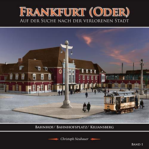 Frankfurt (Oder) - Auf der Suche nach der verlorenen Stadt - Band 1 (Bahnhof/ Bahnhofsplatz/ Kiliansberg)