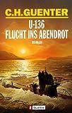 U-136 - Flucht ins Abendrot: Roman - C. H. Guenter