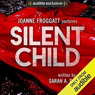 Silent Child     Audible's Thriller of 2017              Written by:                                                                                                                                 Sarah A. Denzil                               Narrated by:                                                                                                                                 Joanne Froggatt                      Length: 9 hrs and 29 mins     389 ratings     Overall 4.5