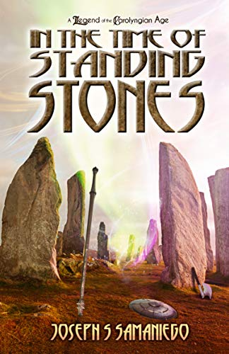 In the Time of Standing Stones: A Legend of the Carolyngian Age (Legends of the Carolyngian Age Book 1) by [Joseph S Samaniego]