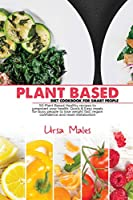 Plant Based Diet Cookbook For Smart People: 50 Plant Based Healthy recipes to jumpstart your health. Quick & Easy meals for busy people to lose weight fast, regain confidence and reset metabolism.