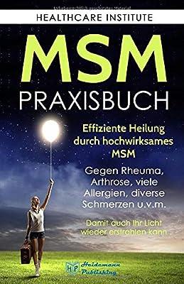 MSM: Das Praxisbuch zur effizienten Heilung durch hochwirksames MSM. Gegen Rheuma, Arthrose, viele Allergien, diverse Schmerzen u.v.m. Damit auch Ihr Licht wieder erstrahlen kann!