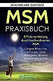 MSM: Das Praxisbuch zur effizienten Heilung durch hochwirksames MSM. Gegen Rheuma, Arthrose, viele Allergien, diverse Schmerzen u.v.m. Damit auch Ihr Licht wieder erstrahlen kann! - Healthcare Institute