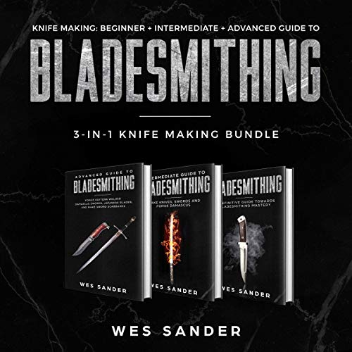 Knife Making: Beginner + Intermediate + Advanced Guide to Bladesmithing: 3-in-1 Knife Making Bundle Audiobook By Wes Sander cover art