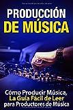 Producción de Música: Cómo Producir Música, La Guía Fácil de Leer para Productores de Música: (Libro en Espanol/ Attract Women Spanish Book Version) (Spanish Edition)