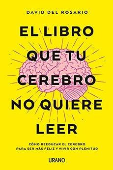El libro que tu cerebro no quiere leer: Cómo reeducar el cerebro para ser más feliz y vivir con plenitud (Crecimiento personal) de [David Del Rosario]