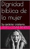 Dignidad bíblica de la mujer: Su carácter cristiano (Matrimonio y hogar nº 5)