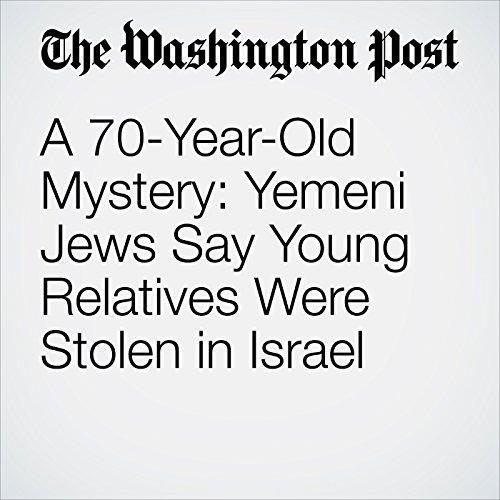 A 70-Year-Old Mystery: Yemeni Jews Say Young Relatives Were Stolen in Israel cover art