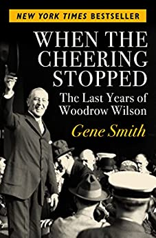 When the Cheering Stopped: The Last Years of Woodrow Wilson by [Gene Smith]
