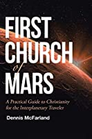 First Church of Mars: A Practical Guide to Christianity for the Interplanetary Traveler