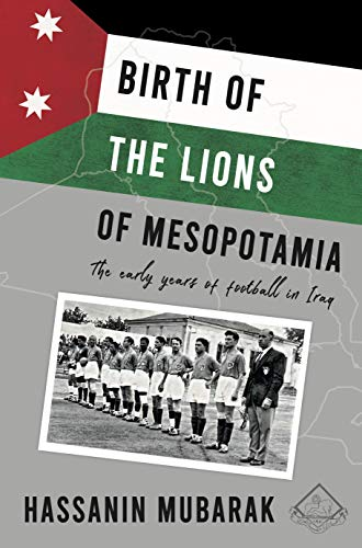 Birth of the Lions of Mesopotamia: The early years of football in Iraq (English Edition)
