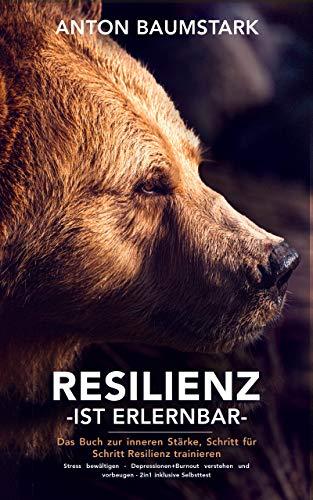 Resilienz ist erlernbar: Das Buch zur inneren Stärke: Schritt für Schritt Resilienz trainieren, Stress bewältigen – Depressionen + Burnout verstehen und vorbeugen – 2 in 1 inklusive Selbsttest