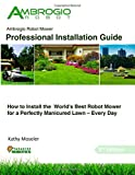 Ambrogio Robot Mower Professional Installation Guide: How to Install the World's Best Robotic Lawn Mower for a Perfectly Manicured Lawn - Every Day