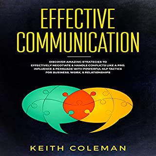 Effective Communication     Discover Amazing Strategies to Effectively Negotiate & Handle Conflicts Like a Pro. Influence & Persuade with Powerful NLP Tactics for Business, Work, & Relationships              By:                                                                                                                                 Keith Coleman                               Narrated by:                                                                                                                                 Cliff Weldon                      Length: 1 hr and 27 mins     1 rating     Overall 5.0
