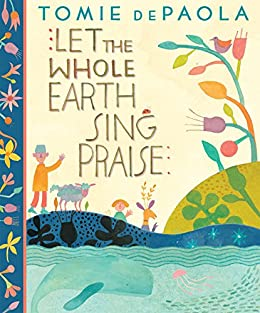 Let The Whole Earth Sing Praise by [Tomie dePaola]