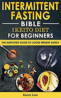 INTERMITTENT FASTING BIBLE & KETO DIET for BEGINNERS: The Simplified Guide to Lose Weight Safely, Burn Fat, Slow Aging with Fasting-Diet, Autophagy & Metabolic Reset. Easy Guide to Detoxify your Body by [Karen Loss]