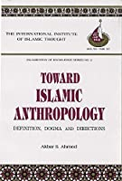 Toward Islamic Anthropology: Definition, Dogma, and Directions (Islamization of Knowledge Series)