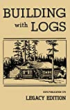 Building With Logs (Legacy Edition): A Classic Manual On Building Log Cabins, Shelters, Shacks, Lookouts, and Cabin Furniture For Forest Life (The Library of American Outdoors Classics Book 15)