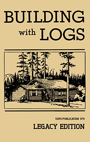 Building With Logs (Legacy Edition): A Classic Manual On Building Log Cabins, Shelters, Shacks, Lookouts, and Cabin Furniture For Forest Life (The Library of American Outdoors Classics Book 15) by [U.S. Forest Service]