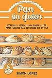 Pan Sin Gluten: Las Mejores Recetas Para Elaborar Los Panes Más Deliciosos Con Cereales Saludables Sin Gluten