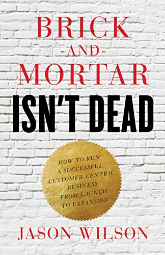 Brick-and-Mortar Isn't Dead: How to Run a Successful Customer-Centric Business from Launch to Expansion (English Edition)