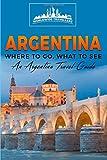 Argentina: Where To Go, What To See - A Argentina Travel Guide (Argentina,Buenos Aires,Córdoba,Rosario,Mendoza,San Miguel de Tucumán,La Plata) (Volume 1)