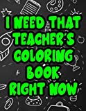 I Need That Teacher's Coloring Book Right Now: Relaxing And Therapeutic Coloring For Educators, Patterns, Designs, And Humorous Quotes To Color