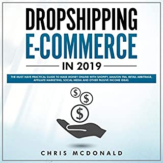 Dropshipping E-commerce in 2019     The Must Have Practical Guide to Make Money Online With Shopify, Amazon FBA, Retail Arbitrage, Affiliate Marketing, Social Media and Other Passive Income Ideas              By:                                                                                                                                 Chris McDonald                               Narrated by:                                                                                                                                 Curtis Wright                      Length: 3 hrs and 2 mins     23 ratings     Overall 5.0