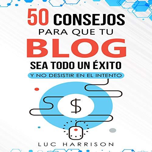 50 consejos para que tu blog sea todo un éxito y no desistir en el intento [50 Tips to Make Your Blog a Success and Not Give Up Trying] audiobook cover art