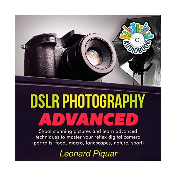 DSLR Photography Advanced: Shoot Stunning Pictures and Learn Advanced Techniques to Master Your Reflex Digital Camera (Portraits, Food, Macro, Landscapes, Nature, Sports)