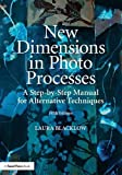 New Dimensions in Photo Processes: A Step-by-Step Manual for Alternative Techniques...