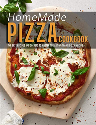 HomeMade Pizza Cookbook: The best Recipes and Secrets to Master the Art of Italian Pizza Making (English Edition)