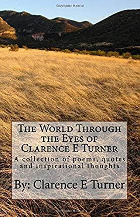 The World Through the Eyes of Clarence E Turner: A Collection of Poems, Quotes and Inspirational Thoughts