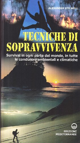 Tecniche di sopravvivenza. Survival in ogni parte del mondo, in tutte le condizioni ambientali e climatiche