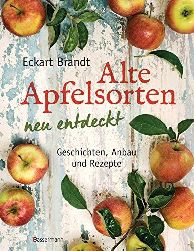 Alte Apfelsorten neu entdeckt - Eckart Brandts großes Apfelbuch: Geschichten, Anbau und Rezepte