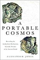A Portable Cosmos: Revealing the Antikythera Mechanism, a Scientific Wonder of the Ancient World