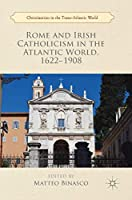 Rome and Irish Catholicism in the Atlantic World, 1622–1908 (Christianities in the Trans-Atlantic World)