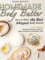 Homemade Body Butter: How to Make the Best Whipped Body Butter. 100% Natural Recipes and Beauty Tips for Softer, Smoother and Brighter Skin. (Bonus: DIY Body Scrubs, Masks and More)