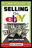 Beginner s Guide To Selling On Ebay 2021 Edition: Step-By-Step Instructions for How To Source, List & Ship Online for Maximum Profits