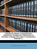 Cours de Droit Commerciale Maritime, D'Apres Les Principes Et Suivant L'Ordre Du Code...